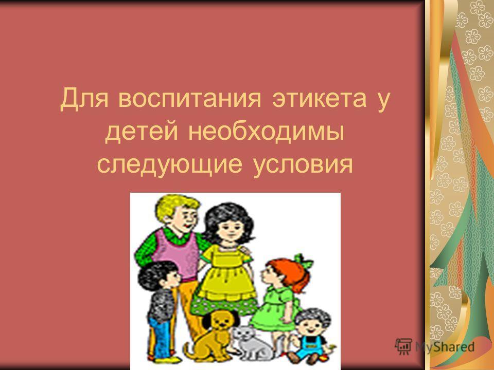Для воспитания этикета у детей необходимы следующие условия