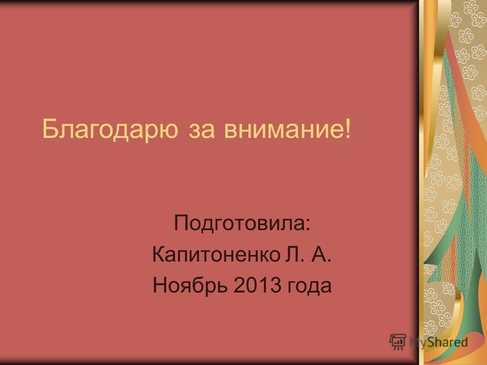 Благодарю за внимание! Подготовила: Капитоненко Л. А. Ноябрь 2013 года