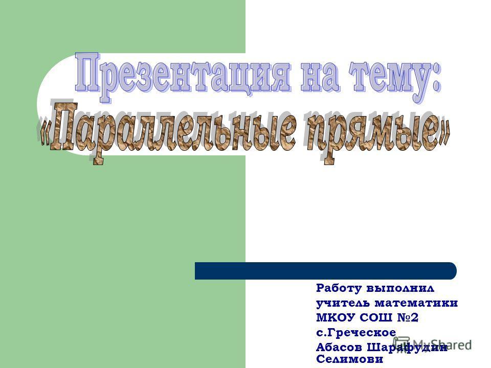 Работу выполнил учитель математики МКОУ СОШ 2 с.Греческое Абасов Шарафудин Селимови