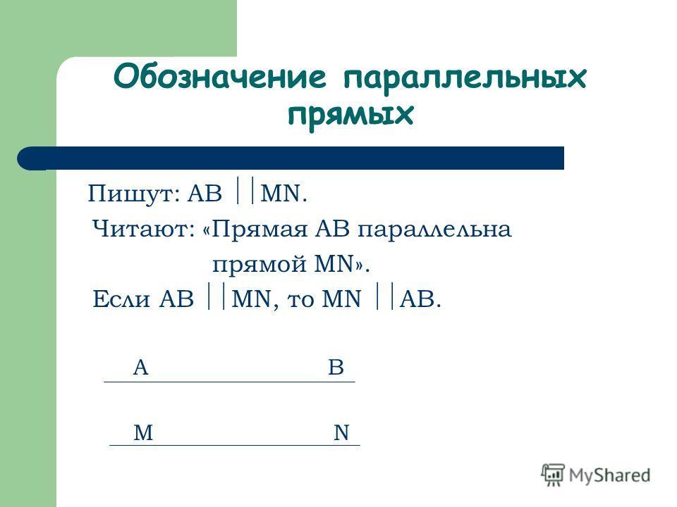 Обозначение параллельных прямых Пишут: AB MN. Читают: «Прямая AB параллельна прямой MN». Если AB MN, то MN AB. A B M N