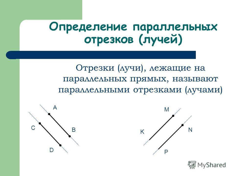 Определение параллельных отрезков (лучей) Отрезки (лучи), лежащие на параллельных прямых, называют параллельными отрезками (лучами) A B C D M K N P