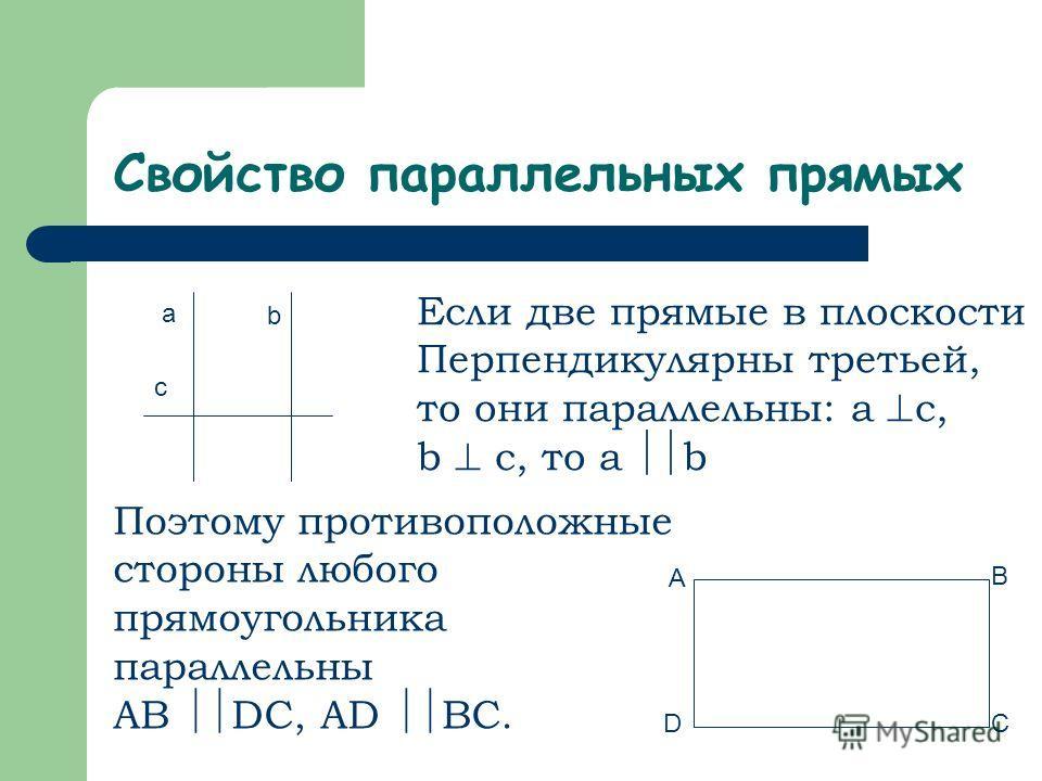 Свойство параллельных прямых Если две прямые в плоскости Перпендикулярны третьей, то они параллельны: a c, b c, то a b a b c Поэтому противоположные стороны любого прямоугольника параллельны AB DC, AD BC. A B DC