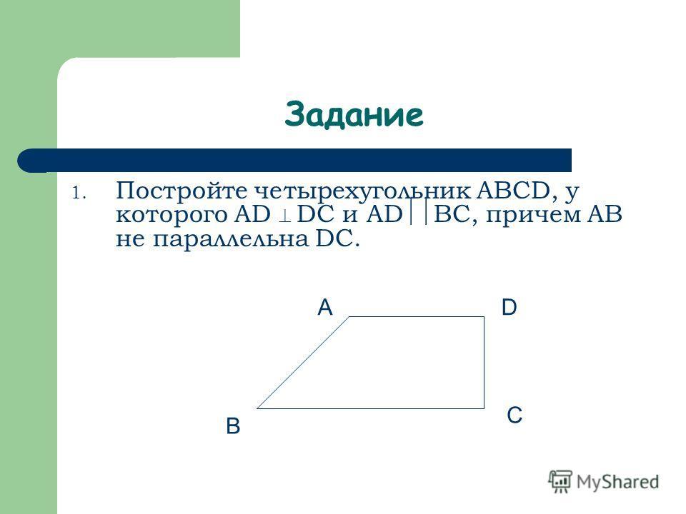 1. Постройте четырехугольник ABCD, у которого AD DC и AD BC, причем AB не параллельна DC. Задание A B C D