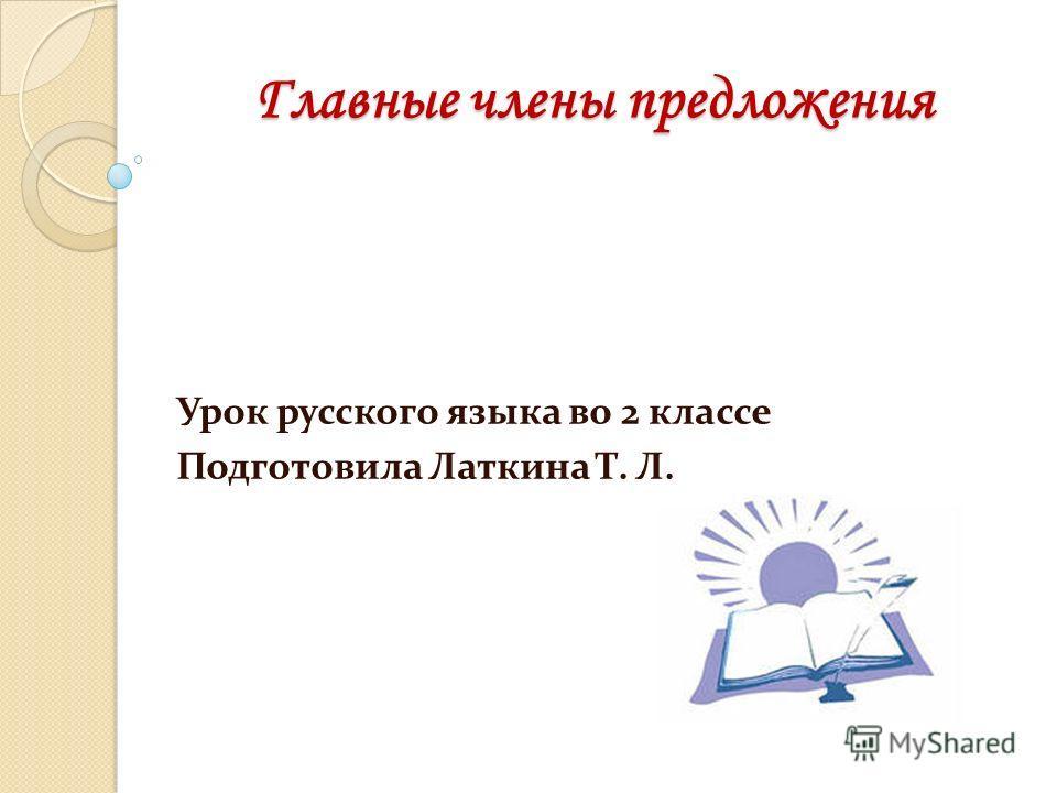Главные члены предложения Урок русского языка во 2 классе Подготовила Латкина Т. Л.