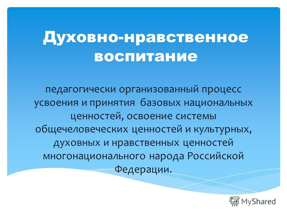 Духовно-нравственное воспитание педагогически организованный процесс усвоения и принятия базовых национальных ценностей, освоение системы общечеловеческих ценностей и культурных, духовных и нравственных ценностей многонационального народа Российской
