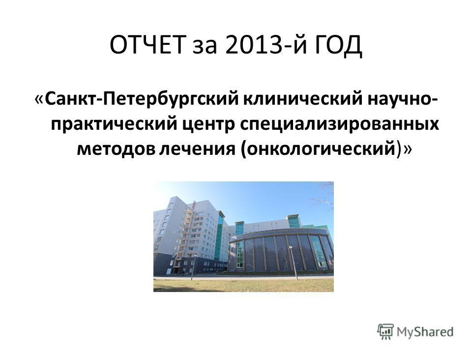 ОТЧЕТ за 2013-й ГОД «Санкт-Петербургский клинический научно- практический центр специализированных методов лечения (онкологический)»