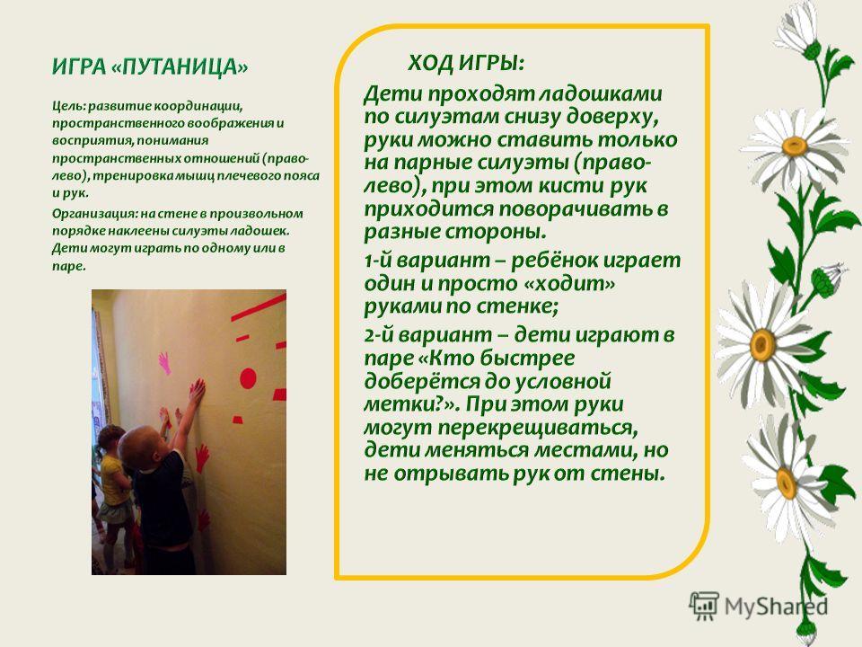 Цель: развитие координации, пространственного воображения и восприятия, понимания пространственных отношений (право- лево), тренировка мышц плечевого пояса и рук. Организация: на стене в произвольном порядке наклеены силуэты ладошек. Дети могут играт