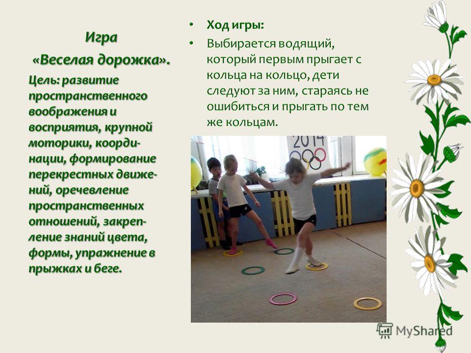 Игра «Веселая дорожка». Цель: развитие пространственного воображения и восприятия, крупной моторики, коорди- нации, формирование перекрестных движе- ний, оречевление пространственных отношений, закреп- ление знаний цвета, формы, упражнение в прыжках