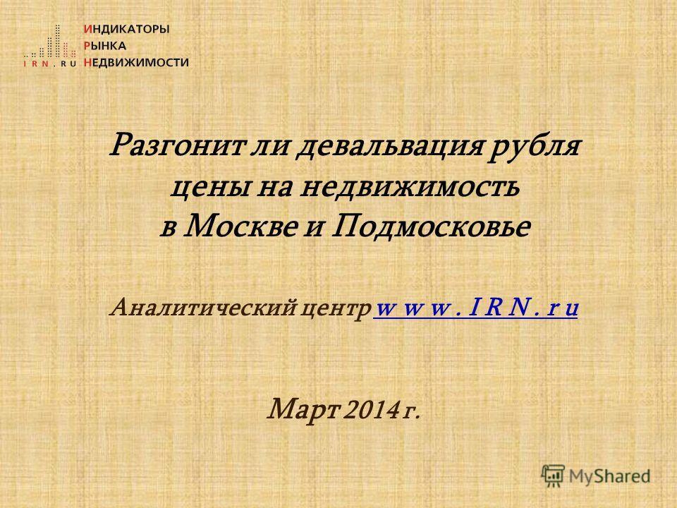 Разгонит ли девальвация рубля цены на недвижимость в Москве и Подмосковье Аналитический центр w w w. I R N. r u Март 2014 г.
