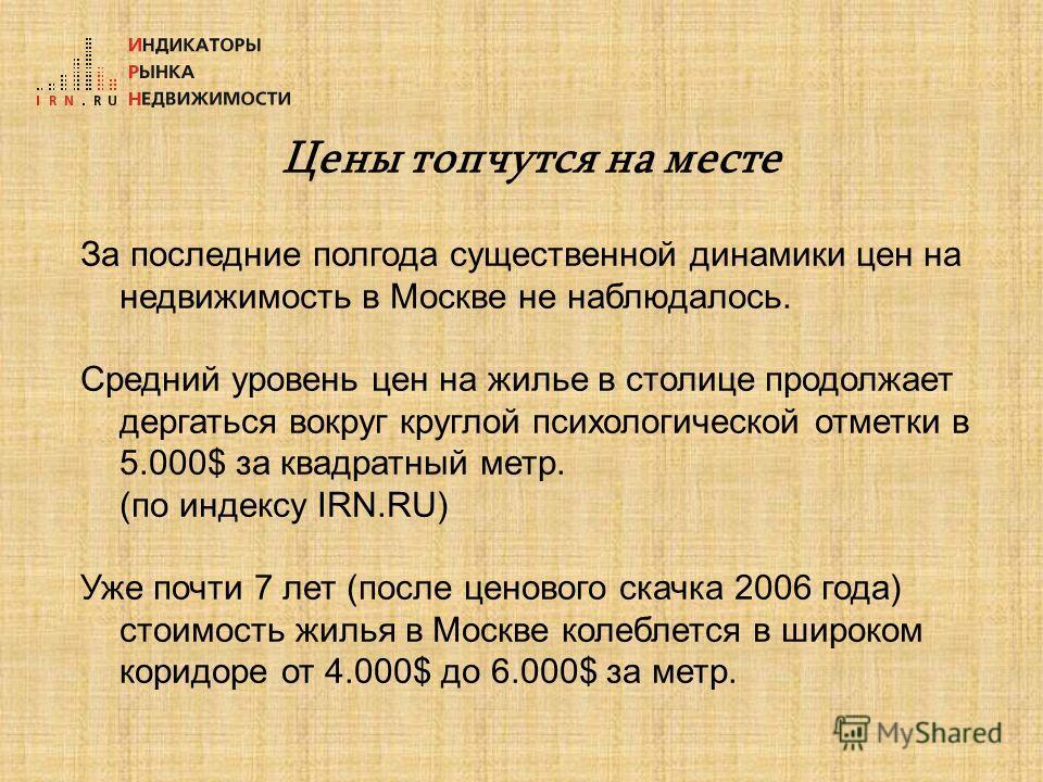 Цены топчутся на месте За последние полгода существенной динамики цен на недвижимость в Москве не наблюдалось. Средний уровень цен на жилье в столице продолжает дергаться вокруг круглой психологической отметки в 5.000$ за квадратный метр. (по индексу