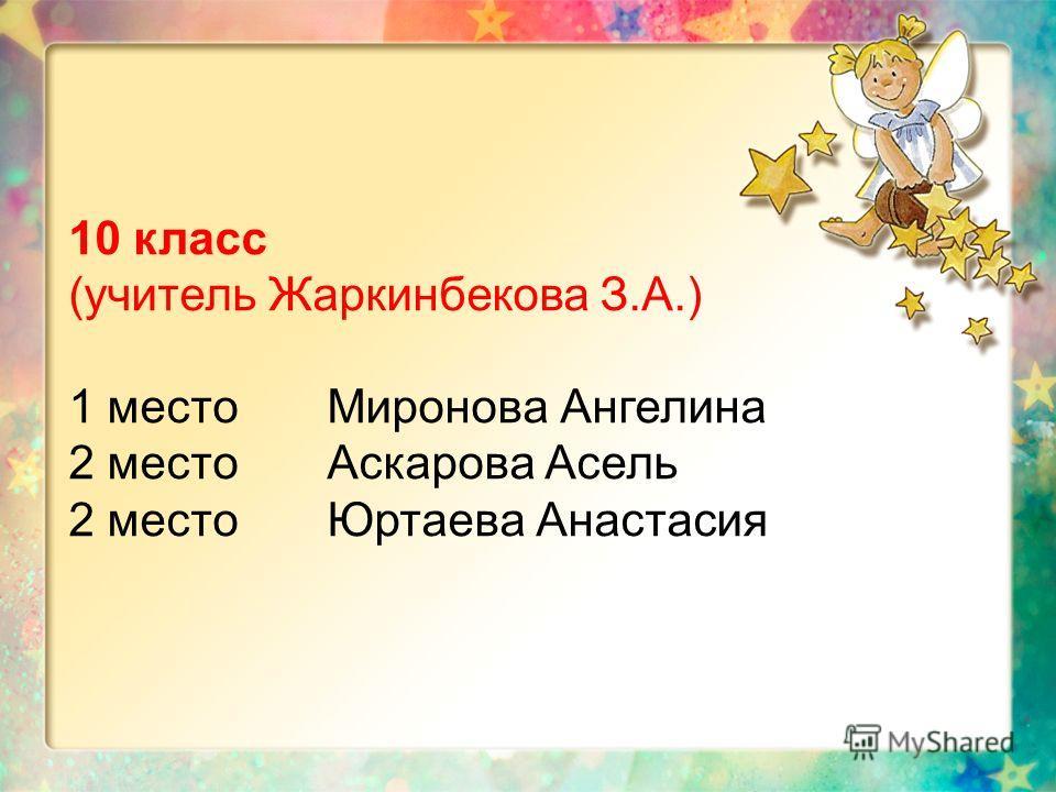 10 класс (учитель Жаркинбекова З.А.) 1 место Миронова Ангелина 2 место Аскарова Асель 2 место Юртаева Анастасия
