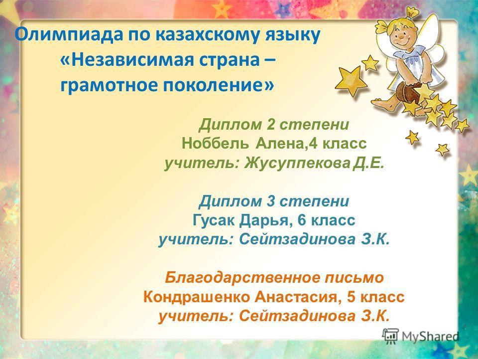 Олимпиада по казахскому языку «Независимая страна – грамотное поколение» Диплом 2 степени Ноббель Алена,4 класс учитель: Жусуппекова Д.Е. Диплом 3 степени Гусак Дарья, 6 класс учитель: Сейтзадинова З.К. Благодарственное письмо Кондрашенко Анастасия,