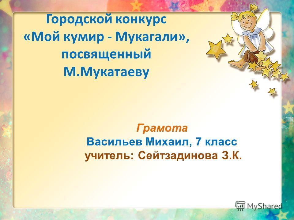 Городской конкурс «Мой кумир - Мукагали», посвященный М.Мукатаеву Грамота Васильев Михаил, 7 класс учитель: Сейтзадинова З.К.