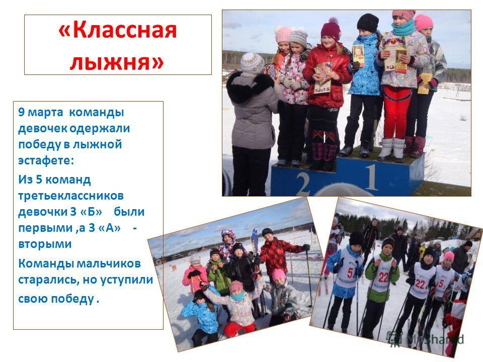 «Классная лыжня» 9 марта команды девочек одержали победу в лыжной эстафете: Из 5 команд третьеклассников девочки 3 «Б» были первыми,а 3 «А» - вторыми Команды мальчиков старались, но уступили свою победу.