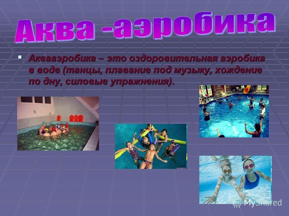 Аквааэробика – это оздоровительная аэробика в воде (танцы, плавание под музыку, хождение по дну, силовые упражнения). Аквааэробика – это оздоровительная аэробика в воде (танцы, плавание под музыку, хождение по дну, силовые упражнения).