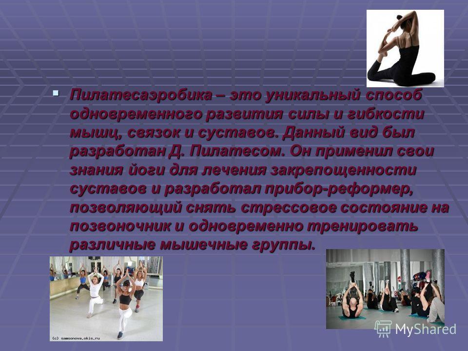 Пилатесаэробика – это уникальный способ одновременного развития силы и гибкости мышц, связок и суставов. Данный вид был разработан Д. Пилатесом. Он применил свои знания йоги для лечения закрепощенности суставов и разработал прибор-реформер, позволяющ