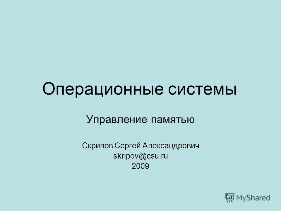 Операционные системы Управление памятью Скрипов Сергей Александрович skripov@csu.ru 2009