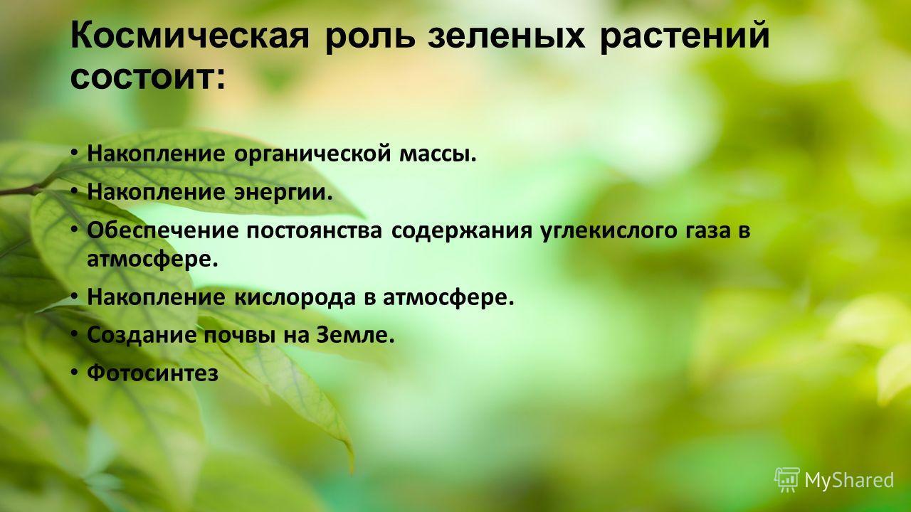 Космическая роль зеленых растений состоит: Накопление органической массы. Накопление энергии. Обеспечение постоянства содержания углекислого газа в атмосфере. Накопление кислорода в атмосфере. Создание почвы на Земле. Фотосинтез