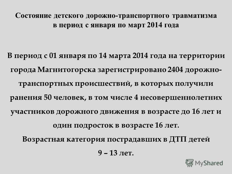 Состояние детского дорожно-транспортного травматизма в период с января по март 2014 года В период с 01 января по 14 марта 2014 года на территории города Магнитогорска зарегистрировано 2404 дорожно- транспортных происшествий, в которых получили ранени