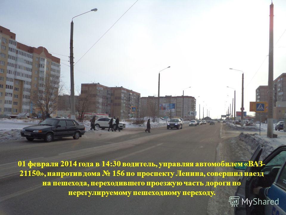 01 февраля 2014 года в 14:30 водитель, управляя автомобилем «ВАЗ- 21150», напротив дома 156 по проспекту Ленина, совершил наезд на пешехода, переходившего проезжую часть дороги по нерегулируемому пешеходному переходу.
