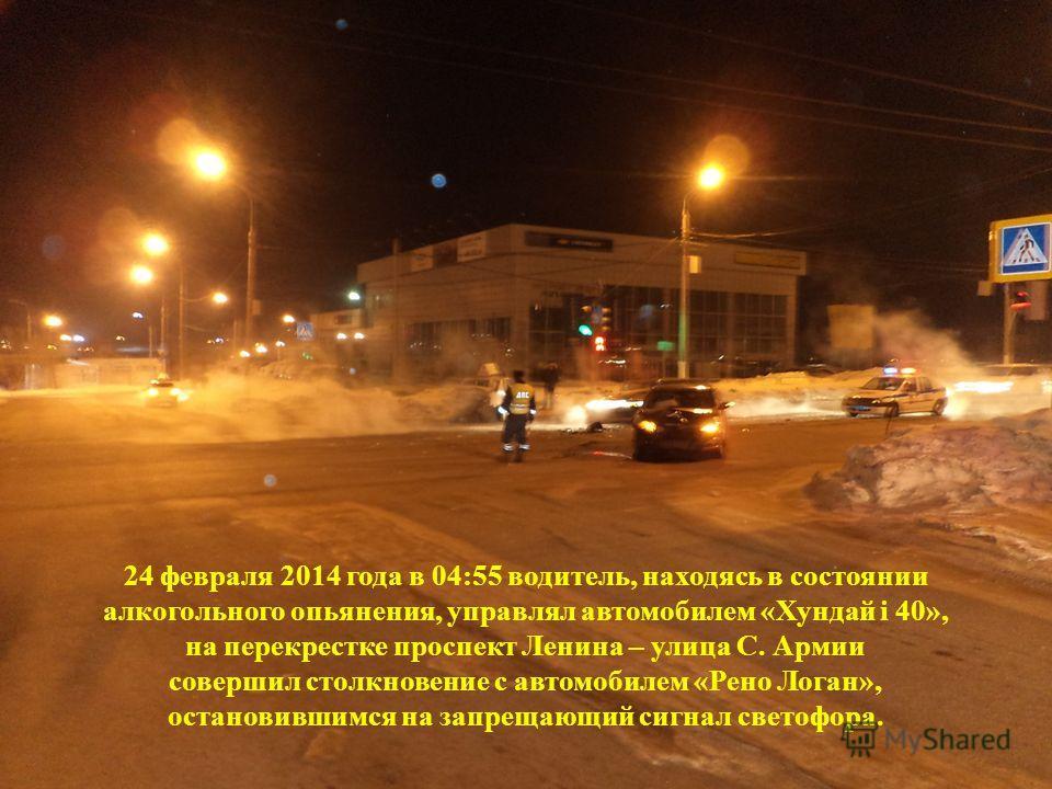 24 февраля 2014 года в 04:55 водитель, находясь в состоянии алкогольного опьянения, управлял автомобилем «Хундай i 40», на перекрестке проспект Ленина – улица С. Армии совершил столкновение с автомобилем «Рено Логан», остановившимся на запрещающий си