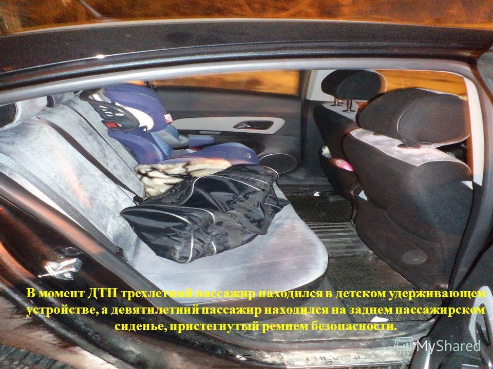 В момент ДТП трехлетний пассажир находился в детском удерживающем устройстве, а девятилетний пассажир находился на заднем пассажирском сиденье, пристегнутый ремнем безопасности.