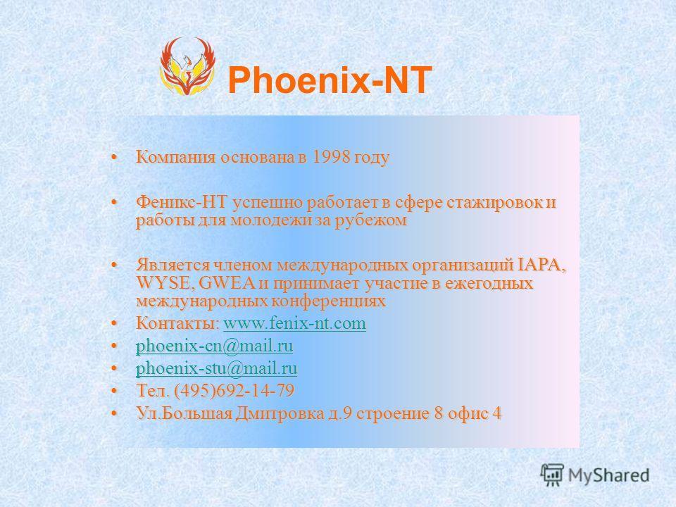 Компания основана в 1998 годуКомпания основана в 1998 году Феникс-НТ успешно работает в сфере стажировок и работы для молодежи за рубежомФеникс-НТ успешно работает в сфере стажировок и работы для молодежи за рубежом Является членом международных орга
