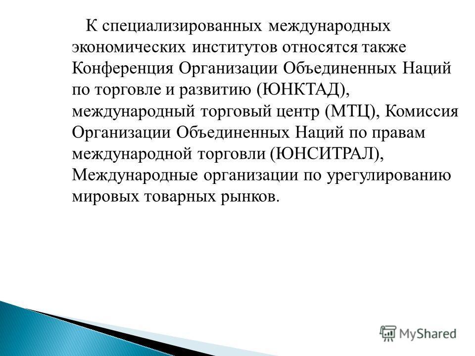 К специализированных международных экономических институтов относятся также Конференция Организации Объединенных Наций по торговле и развитию (ЮНКТАД), международный торговый центр (МТЦ), Комиссия Организации Объединенных Наций по правам международно