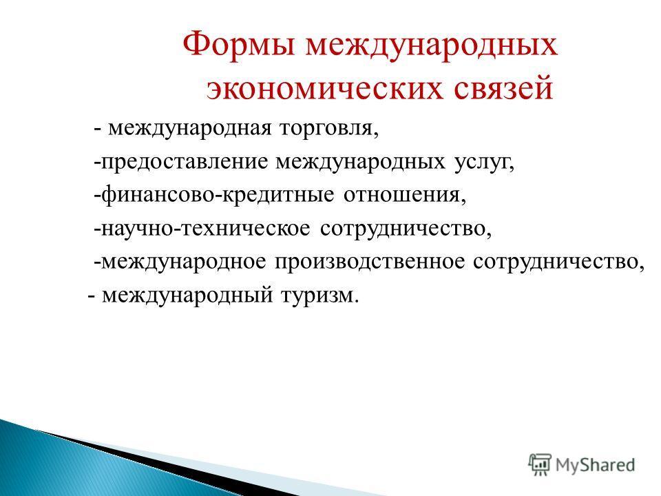 Формы международных экономических связей - международная торговля, -предоставление международных услуг, -финансово-кредитные отношения, -научно-техническое сотрудничество, -международное производственное сотрудничество, - международный туризм.