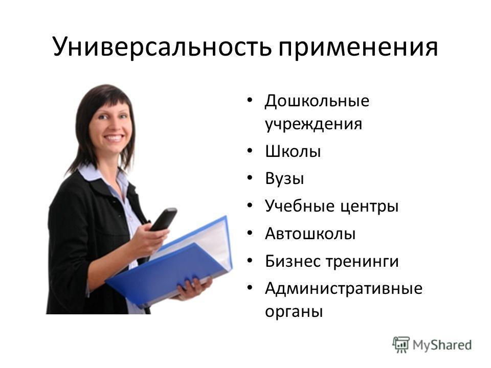 Универсальность применения Дошкольные учреждения Школы Вузы Учебные центры Автошколы Бизнес тренинги Административные органы