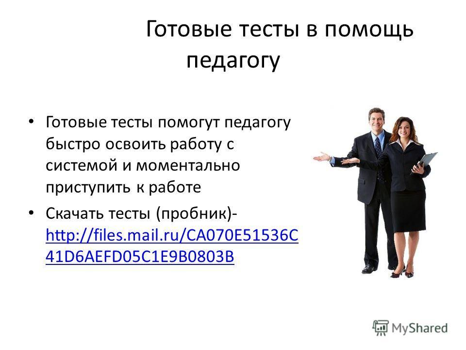 Готовые тесты в помощь педагогу Готовые тесты помогут педагогу быстро освоить работу с системой и моментально приступить к работе Скачать тесты (пробник)- http://files.mail.ru/CA070E51536C 41D6AEFD05C1E9B0803B http://files.mail.ru/CA070E51536C 41D6AE