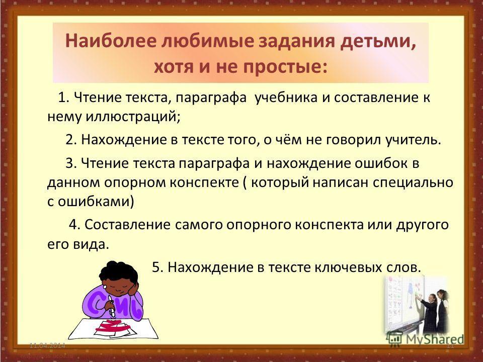 Наиболее любимые задания детьми, хотя и не простые: 1. Чтение текста, параграфа учебника и составление к нему иллюстраций; 2. Нахождение в тексте того, о чём не говорил учитель. 3. Чтение текста параграфа и нахождение ошибок в данном опорном конспект