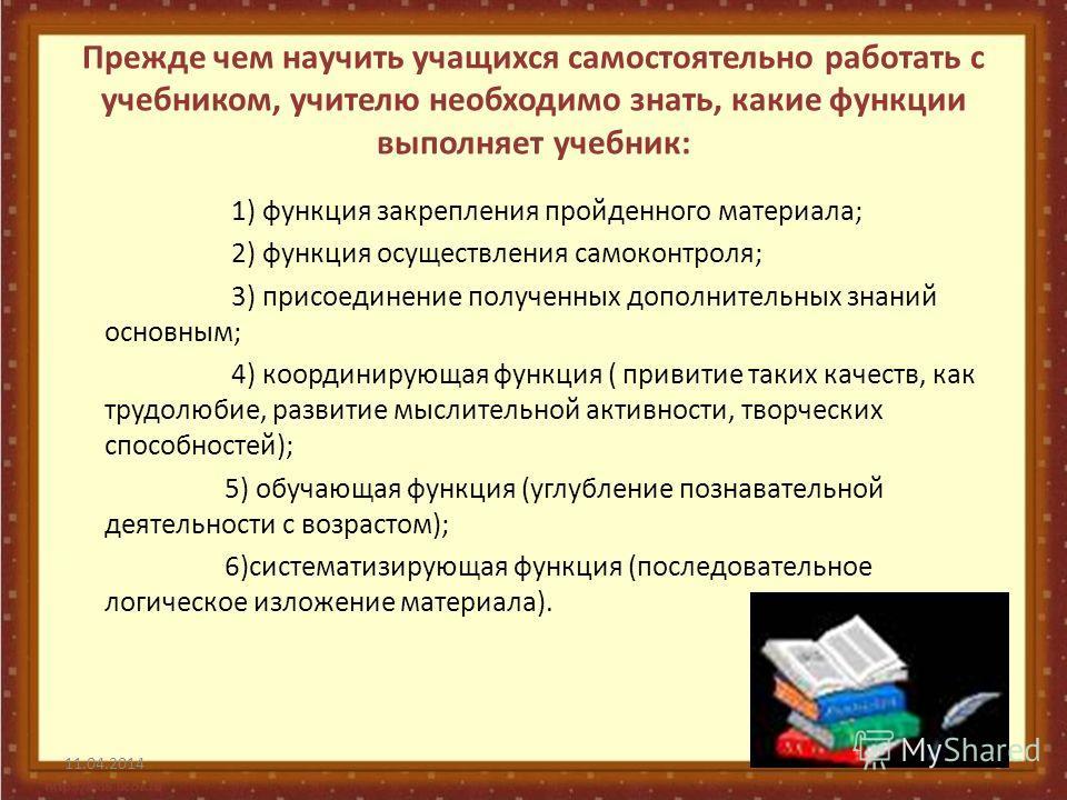 Прежде чем научить учащихся самостоятельно работать с учебником, учителю необходимо знать, какие функции выполняет учебник: 1) функция закрепления пройденного материала; 2) функция осуществления самоконтроля; 3) присоединение полученных дополнительны