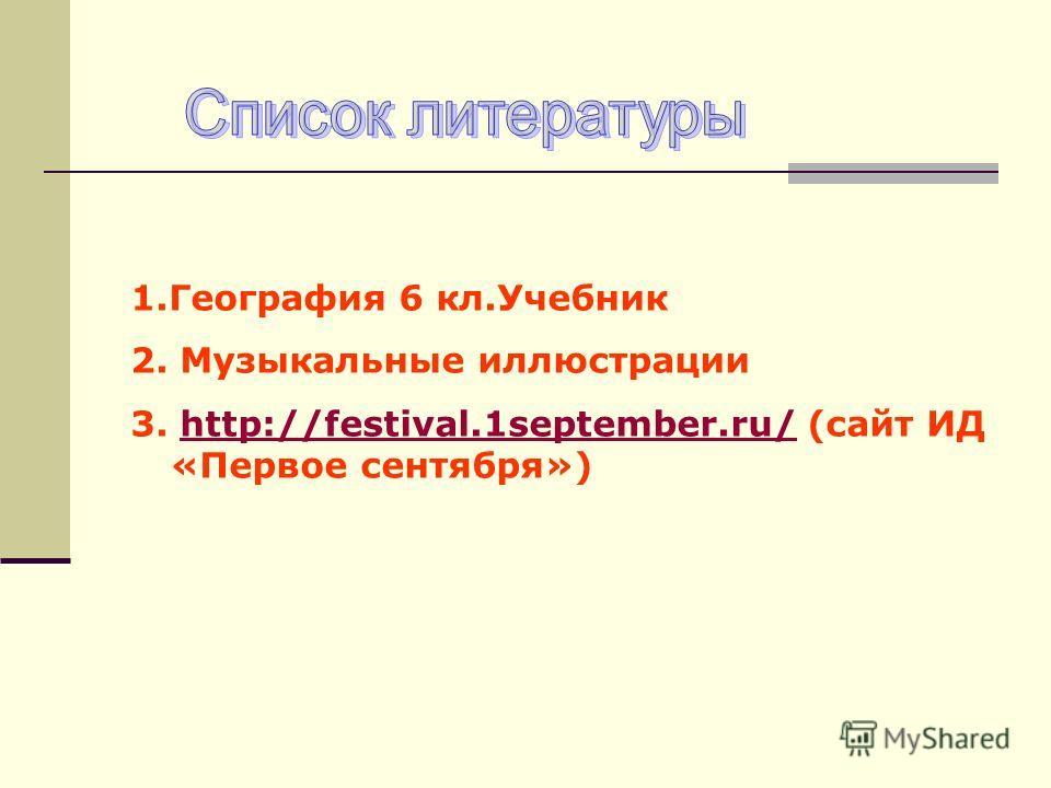 1.География 6 кл.Учебник 2. Музыкальные иллюстрации 3. http://festival.1september.ru/ (сайт ИД «Первое сентября»)http://festival.1september.ru/