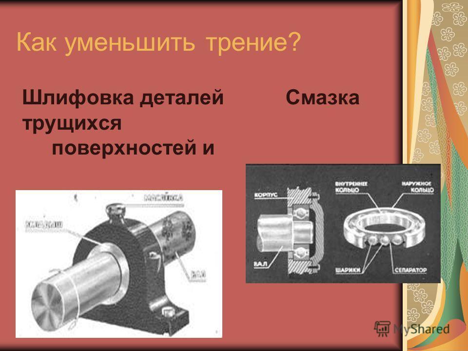 Как уменьшить трение? Шлифовка деталейСмазка трущихся поверхностей и подшипники