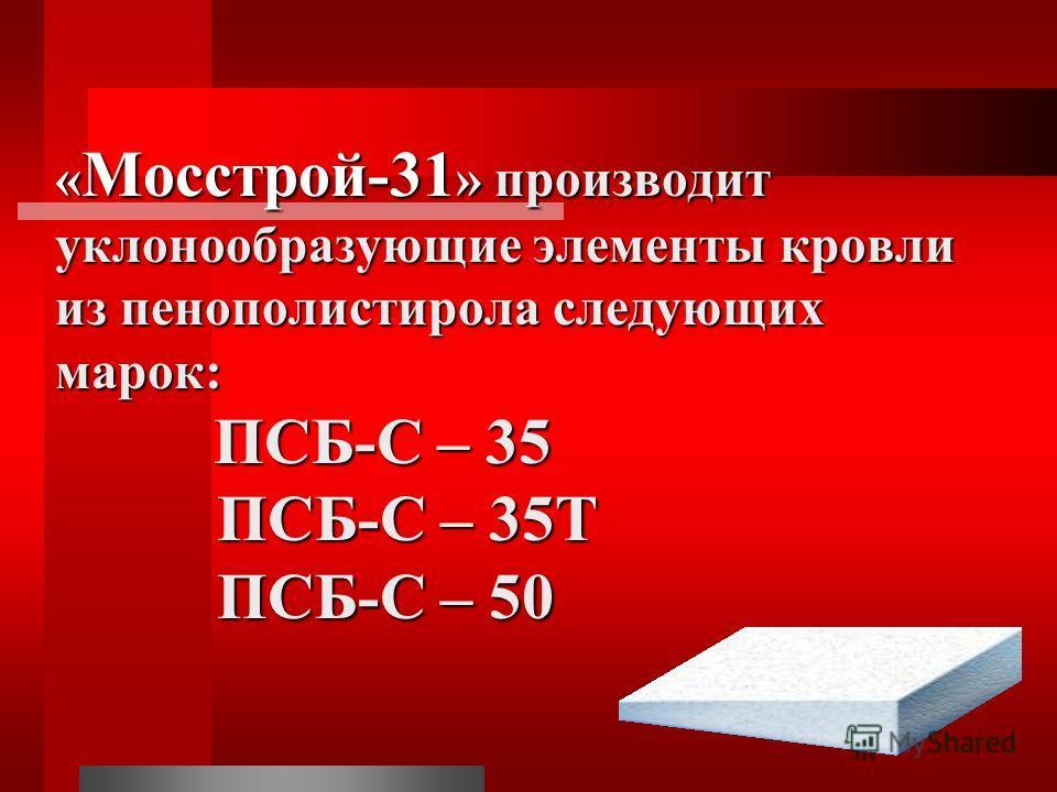 « Мосстрой-31 » производит уклонообразующие элементы кровли из пенополистирола следующих марок: ПСБ-С – 35 ПСБ-С – 35Т ПСБ-С – 50