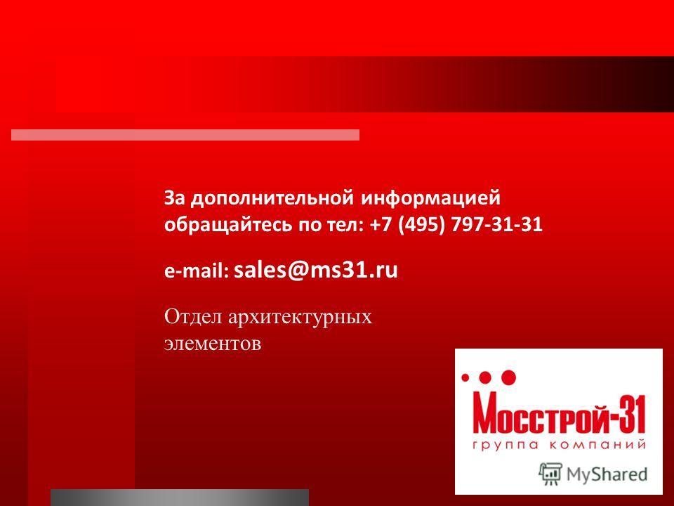 За дополнительной информацией обращайтесь по тел: +7 (495) 797-31-31 e-mail: sales@ms31.ru Отдел архитектурных элементов