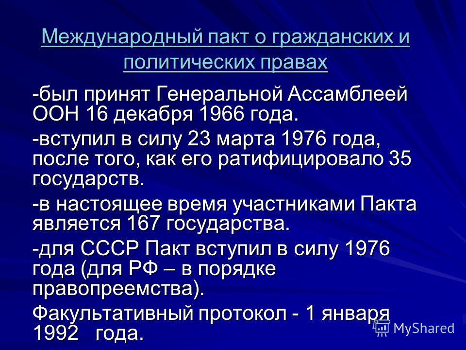 Международный пакт о гражданских и политических правах Международный пакт о гражданских и политических правах -был принят Генеральной Ассамблеей ООН 16 декабря 1966 года. -вступил в силу 23 марта 1976 года, после того, как его ратифицировало 35 госуд