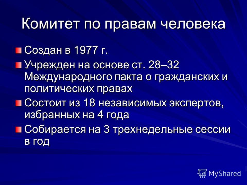 Комитет по правам человека Создан в 1977 г. Учрежден на основе ст. 28–32 Международного пакта о гражданских и политических правах Состоит из 18 независимых экспертов, избранных на 4 года Собирается на 3 трехнедельные сессии в год