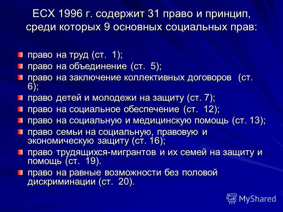 ЕСХ 1996 г. содержит 31 право и принцип, среди которых 9 основных социальных прав: право на труд (ст. 1); право на объединение (ст. 5); право на заключение коллективных договоров (ст. 6); право детей и молодежи на защиту (ст. 7); право на социальное