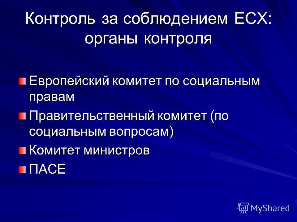 Контроль за соблюдением ЕСХ: органы контроля Европейский комитет по социальным правам Правительственный комитет (по социальным вопросам) Комитет министров ПАСЕ