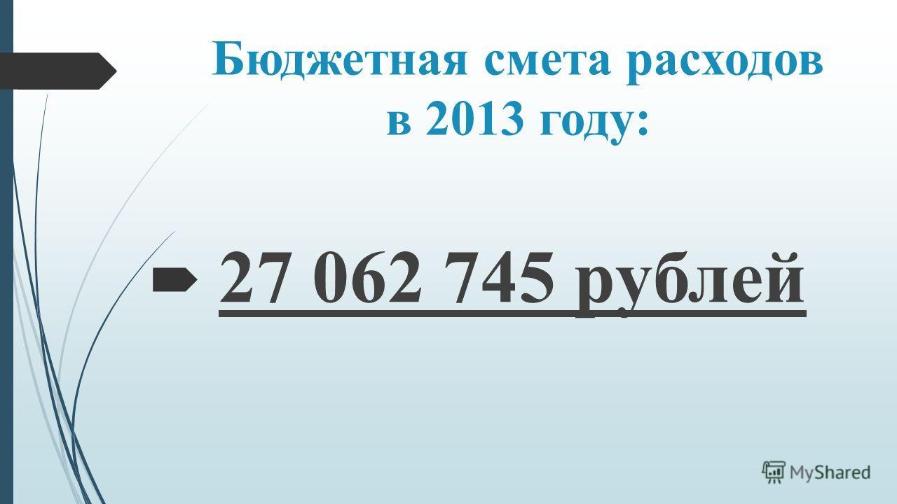 Бюджетная смета расходов в 2013 году: 27 062 745 рублей