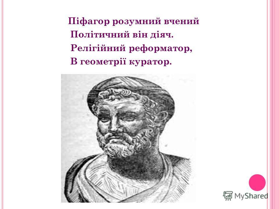 Піфагор Самоський був філософом і математиком який жив у Греції в 6-5 столітті до н.е. Працював над властивостями цілих чисел Інформатор майбутнього покоління, Філософії навчав, Арифметику вивчав. Геометрія без нього як без рук. Організував школу для