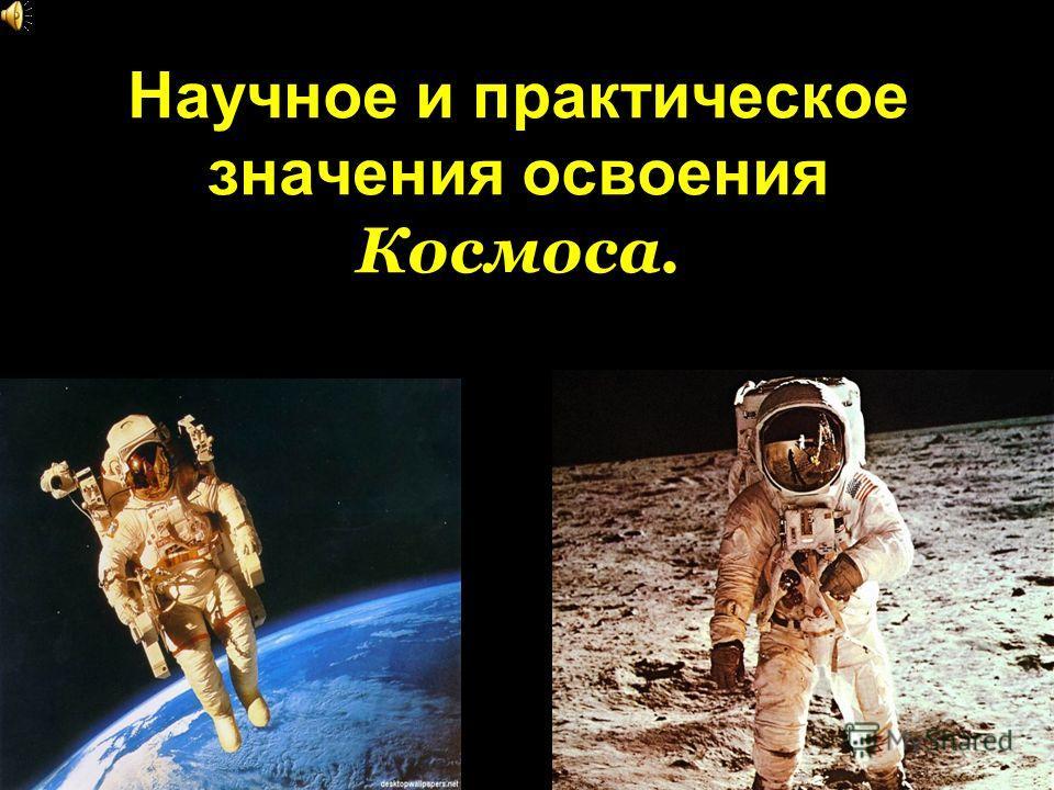 Научное и практическое значения освоения Космоса.