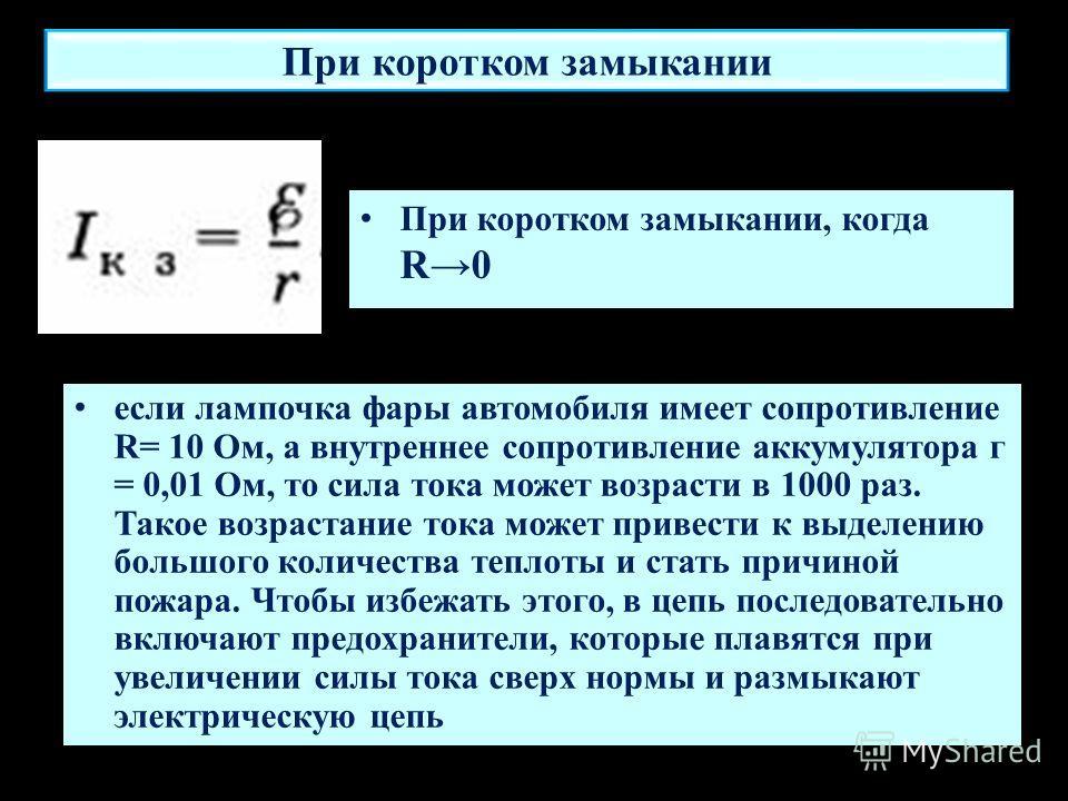 При коротком замыкании если лампочка фары автомобиля имеет сопротивление R= 10 Ом, а внутреннее сопротивление аккумулятора г = 0,01 Ом, то сила тока может возрасти в 1000 раз. Такое возрастание тока может привести к выделению большого количества тепл