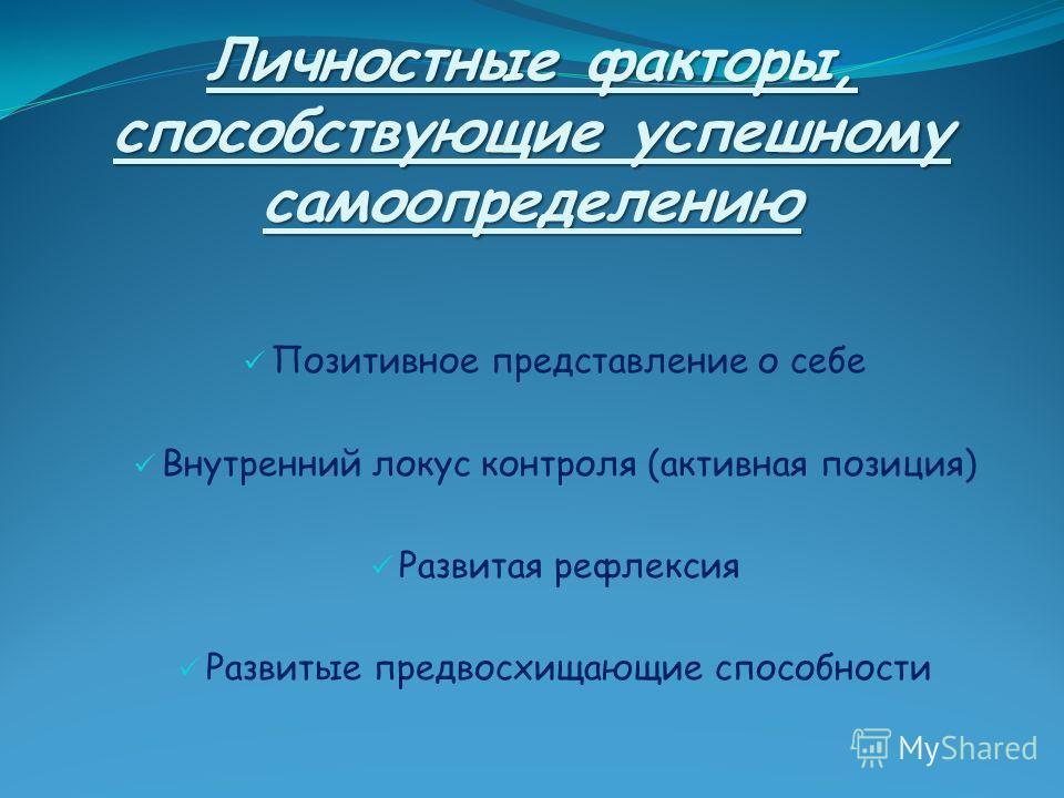 Личностные факторы, способствующие успешному самоопределению Позитивное представление о себе Внутренний локус контроля (активная позиция) Развитая рефлексия Развитые предвосхищающие способности