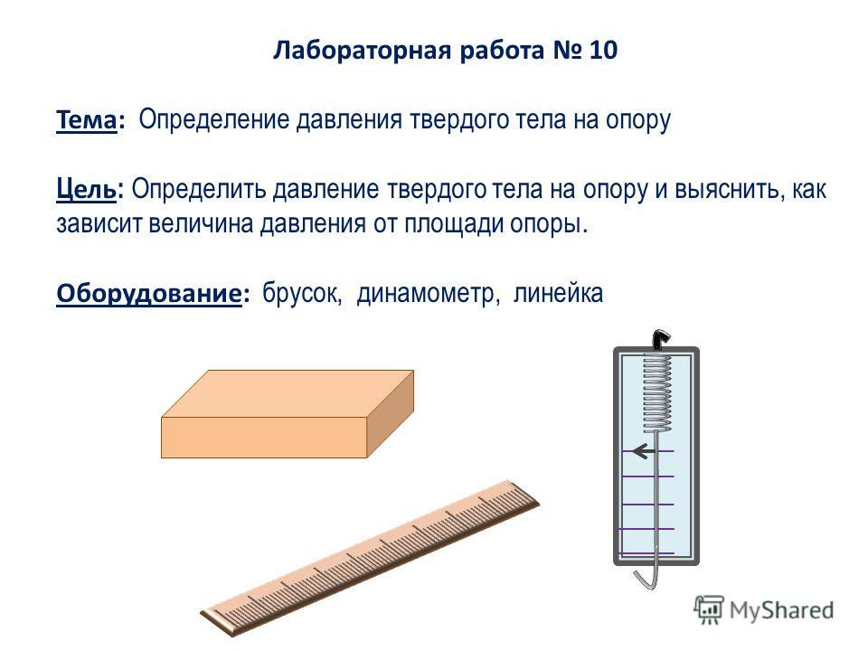 Лабораторная работа 10 Тема: Определение давления твердого тела на опору Ц ель : Определить давление твердого тела на опору и выяснить, как зависит величина давления от площади опоры. Оборудование: брусок, динамометр, линейка