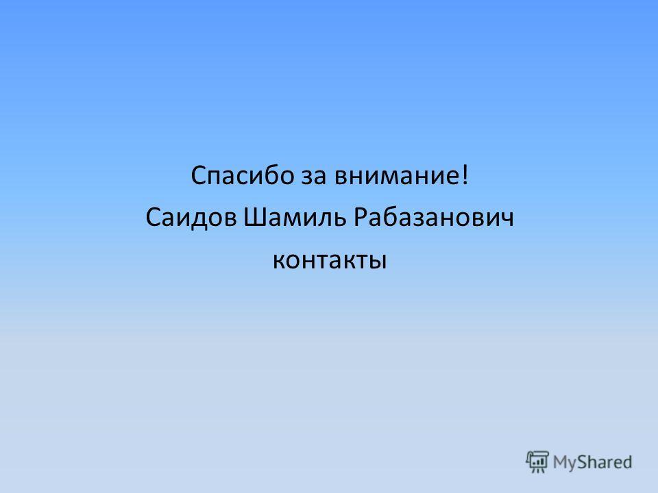 Спасибо за внимание! Саидов Шамиль Рабазанович контакты
