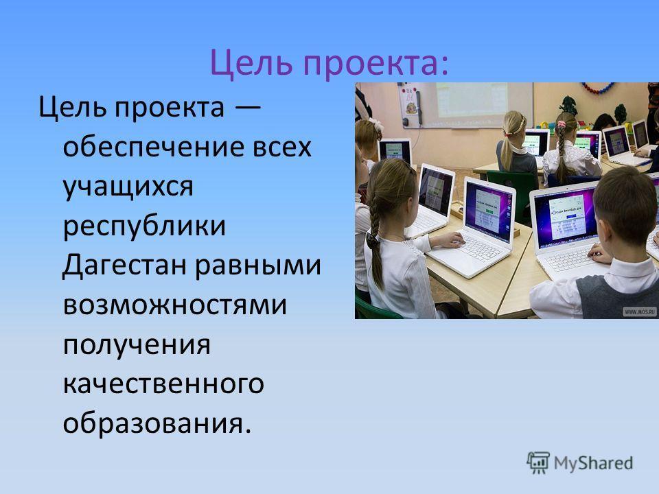 Цель проекта: Цель проекта обеспечение всех учащихся республики Дагестан равными возможностями получения качественного образования.