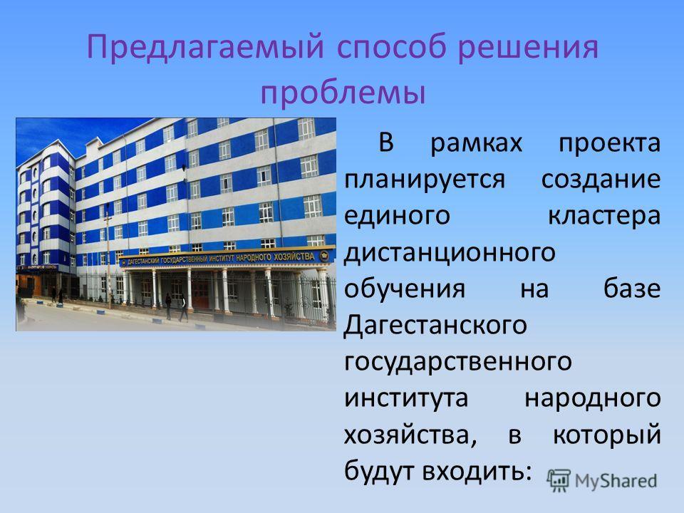 Предлагаемый способ решения проблемы В рамках проекта планируется создание единого кластера дистанционного обучения на базе Дагестанского государственного института народного хозяйства, в который будут входить: